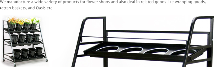 We manufacture a wide variety of products for flower shops and also deal in related goods like wrapping goods, rattan baskets, and Oasis etc.