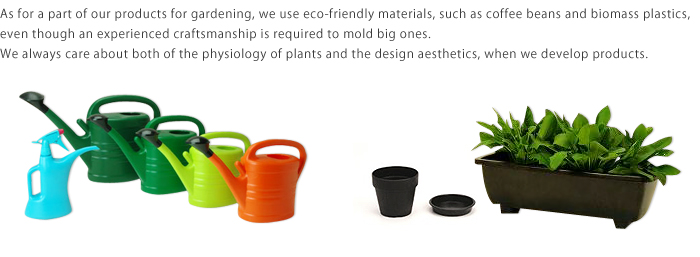 As for a part of our products for gardening, we use eco-friendly materials, such as coffee beans and biomass plastics, even though an experienced craftsmanship is required to mold big ones.We always care about both of the physiology of plants and the design aesthetics, when we develop products.