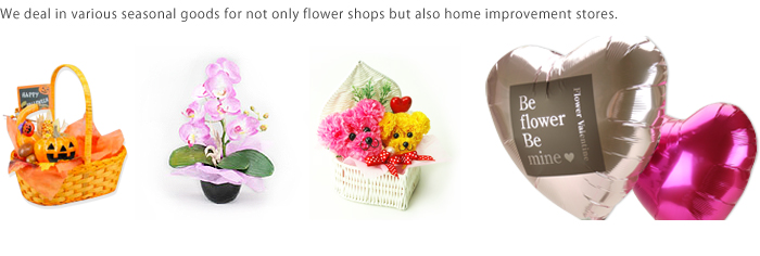 We deal in various seasonal goods for not only flower shops but also home improvement stores.