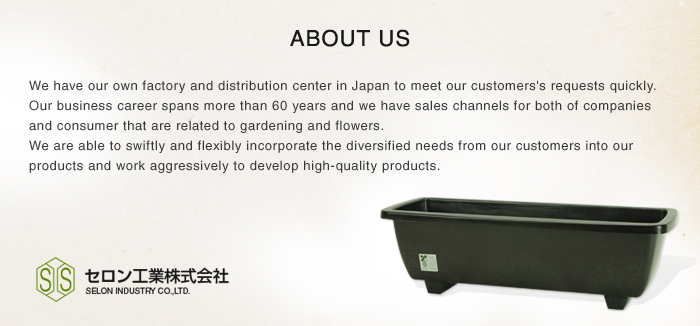 ABOUT US We have our own factory and distribution center in Japan to meet our customer's requests quickly.Our business career spans more than 60 years and we have sales channels for both of companies and consumer that are related to gardening and flowers. We are able to swiftly and flexibly incorporate the diversified needs from our customers into our products and work aggressively to develop high-quality products.